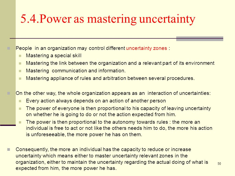 50 5.4.Power as mastering uncertainty People in an organization may control different uncertainty zones : Mastering a special skill Mastering the link between the organization and a relevant part of its environment Mastering communication and information.