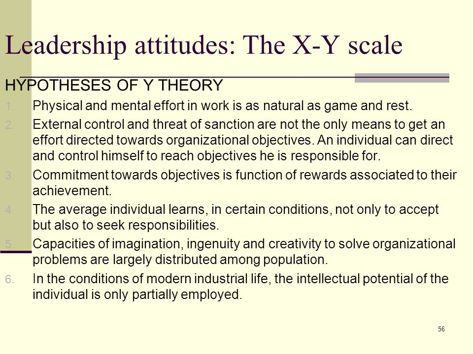 56 Leadership attitudes: The X-Y scale HYPOTHESES OF Y THEORY 1. Physical and mental effort in work is as natural as game and rest. 2. External contro