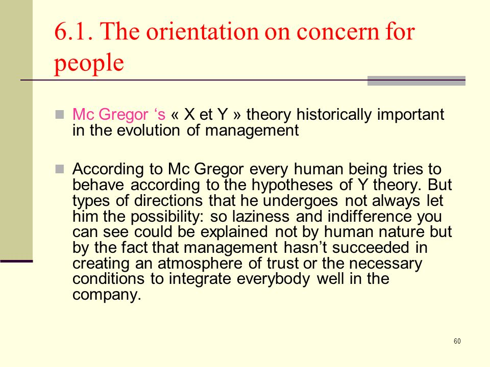 60 6.1. The orientation on concern for people Mc Gregor s « X et Y » theory historically important in the evolution of management According to Mc Greg