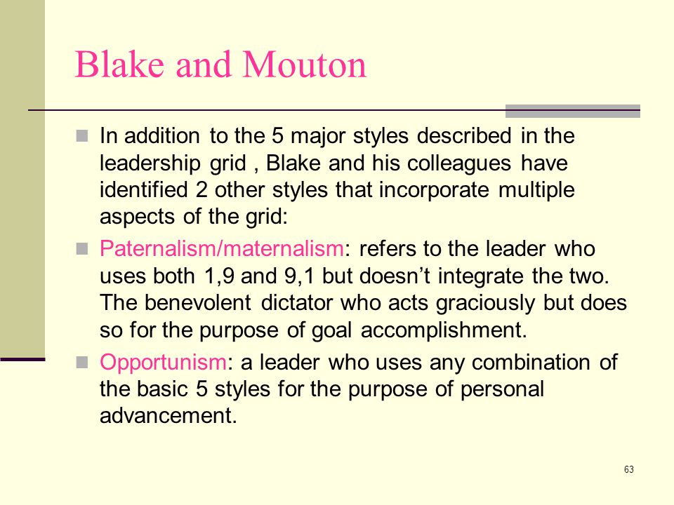 63 Blake and Mouton In addition to the 5 major styles described in the leadership grid, Blake and his colleagues have identified 2 other styles that i