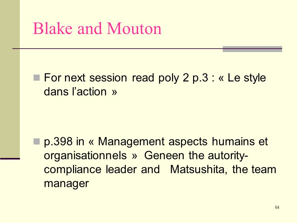 64 Blake and Mouton For next session read poly 2 p.3 : « Le style dans laction » p.398 in « Management aspects humains et organisationnels » Geneen th