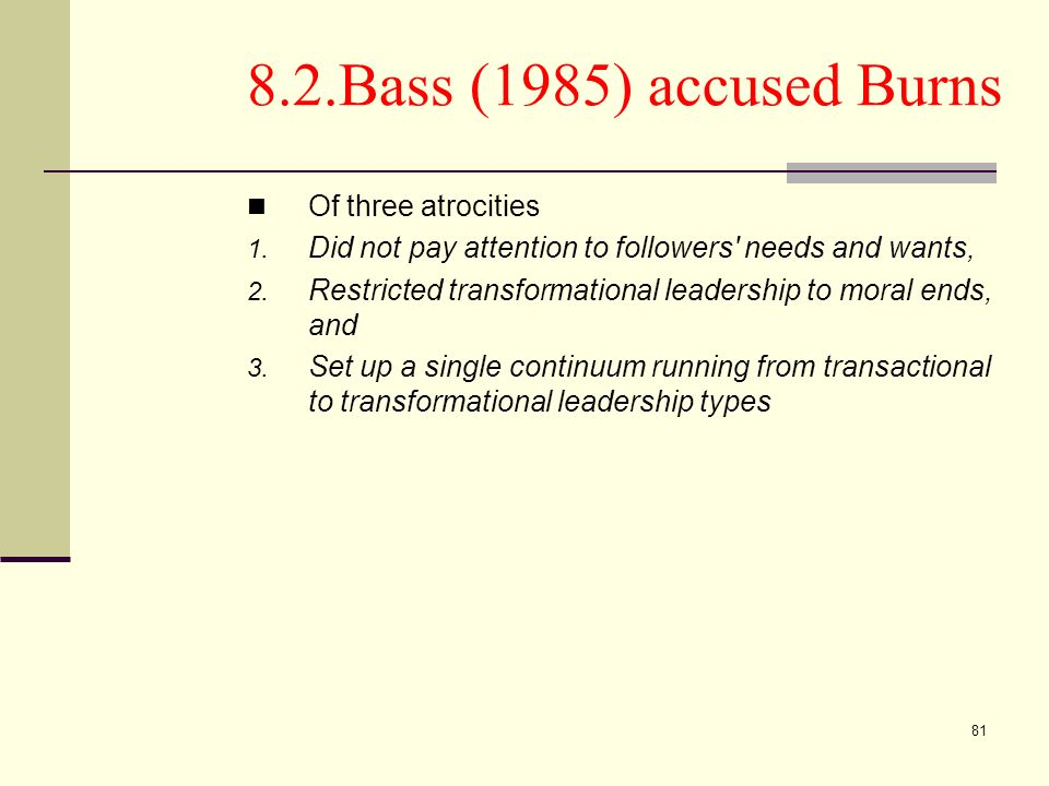 81 8.2.Bass (1985) accused Burns Of three atrocities 1. Did not pay attention to followers' needs and wants, 2. Restricted transformational leadership