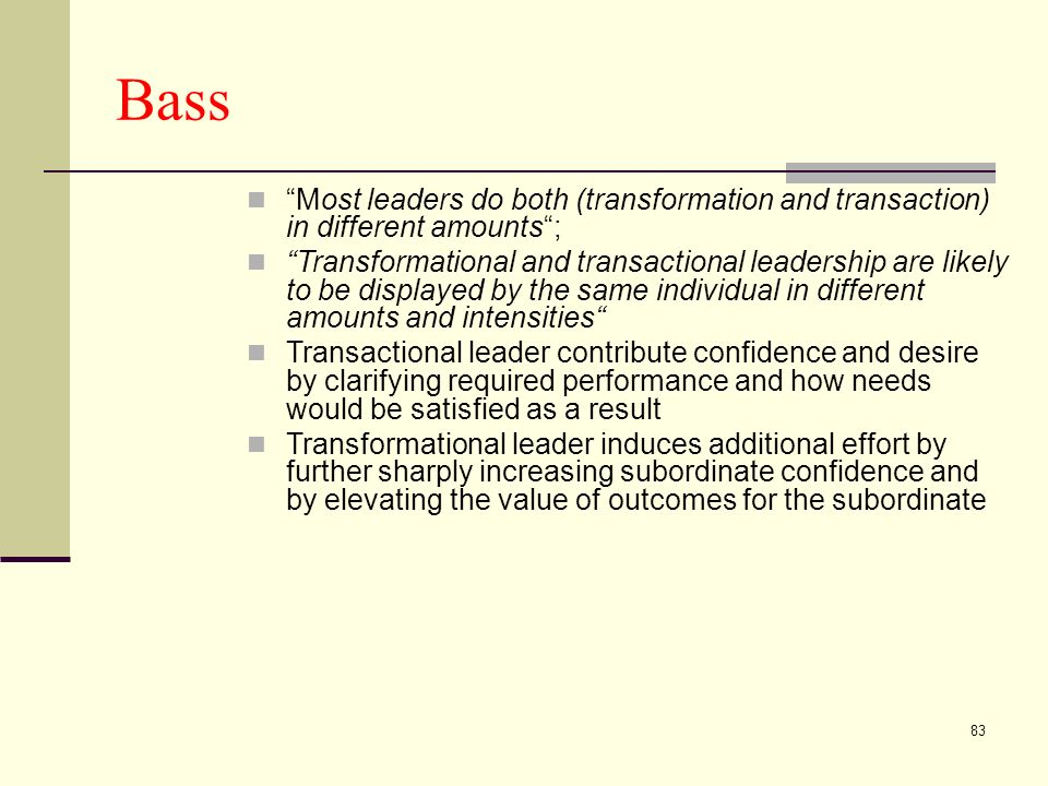 83 Bass Most leaders do both (transformation and transaction) in different amounts; Transformational and transactional leadership are likely to be displayed by the same individual in different amounts and intensities Transactional leader contribute confidence and desire by clarifying required performance and how needs would be satisfied as a result Transformational leader induces additional effort by further sharply increasing subordinate confidence and by elevating the value of outcomes for the subordinate