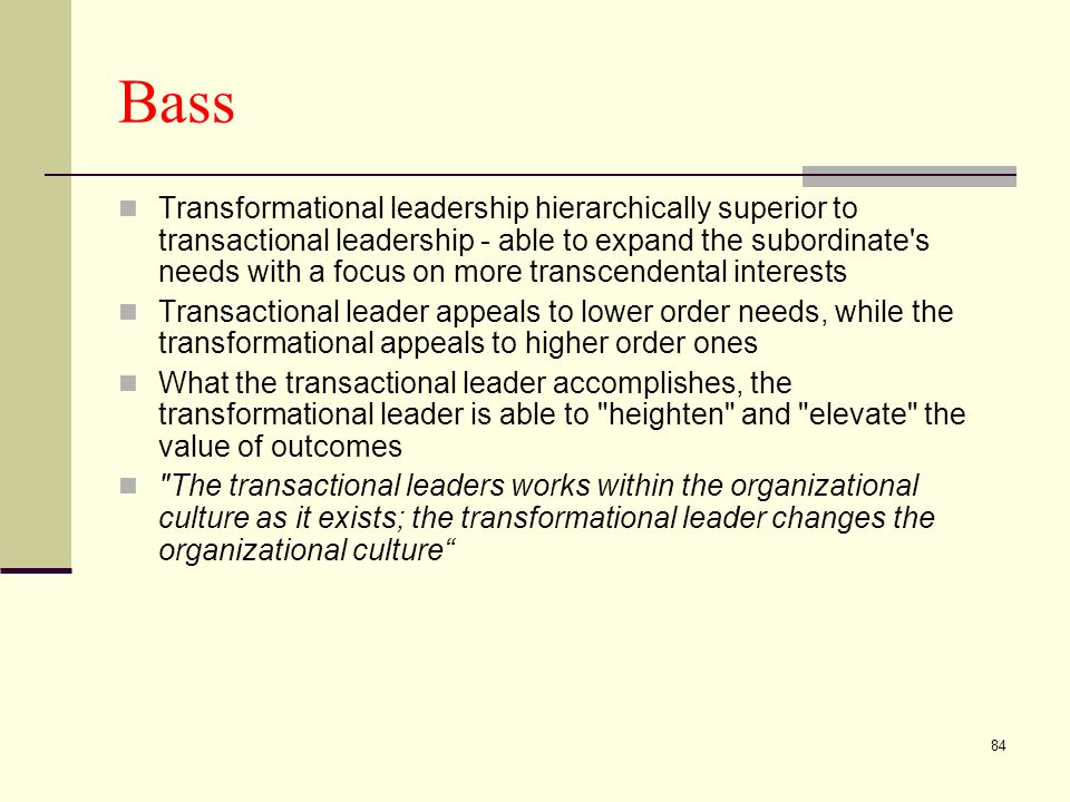84 Bass Transformational leadership hierarchically superior to transactional leadership - able to expand the subordinate s needs with a focus on more transcendental interests Transactional leader appeals to lower order needs, while the transformational appeals to higher order ones What the transactional leader accomplishes, the transformational leader is able to heighten and elevate the value of outcomes The transactional leaders works within the organizational culture as it exists; the transformational leader changes the organizational culture