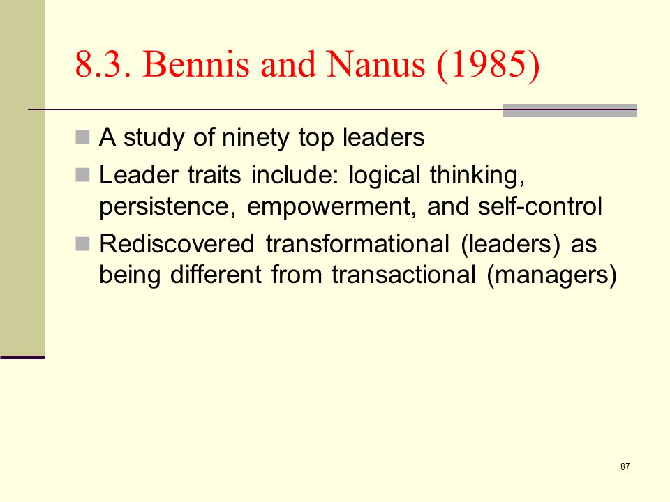 87 8.3. Bennis and Nanus (1985) A study of ninety top leaders Leader traits include: logical thinking, persistence, empowerment, and self-control Redi