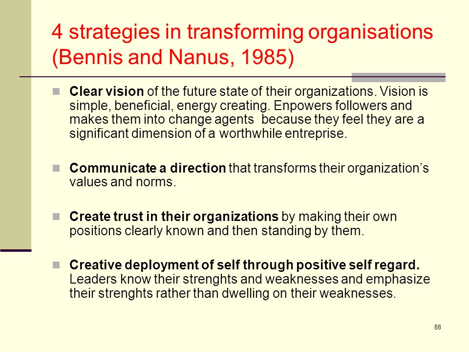 88 4 strategies in transforming organisations (Bennis and Nanus, 1985) Clear vision of the future state of their organizations. Vision is simple, bene