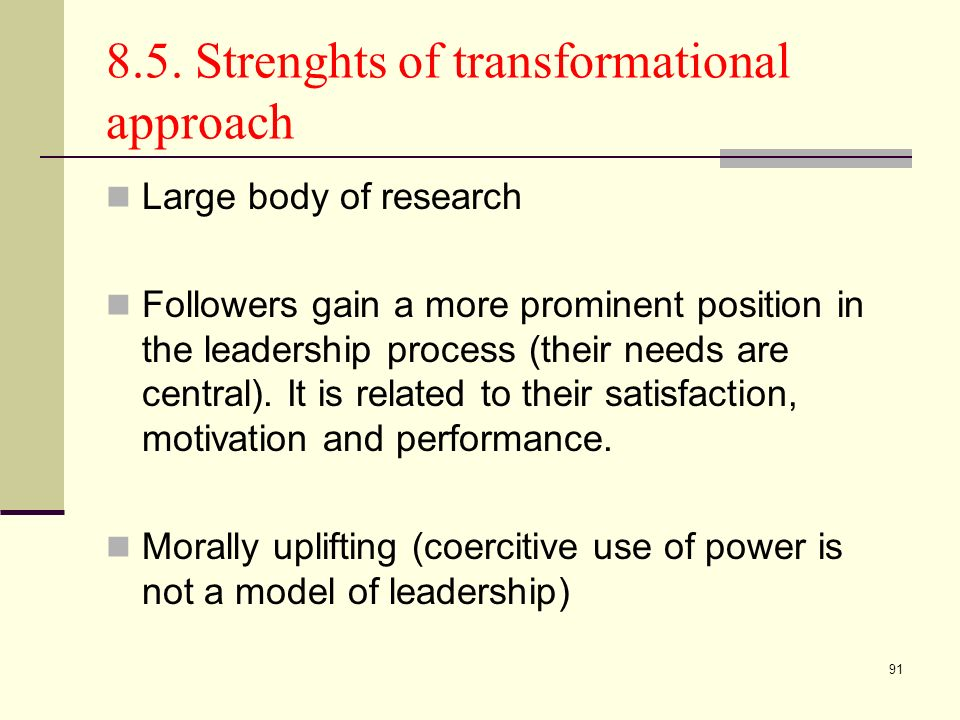 91 8.5. Strenghts of transformational approach Large body of research Followers gain a more prominent position in the leadership process (their needs