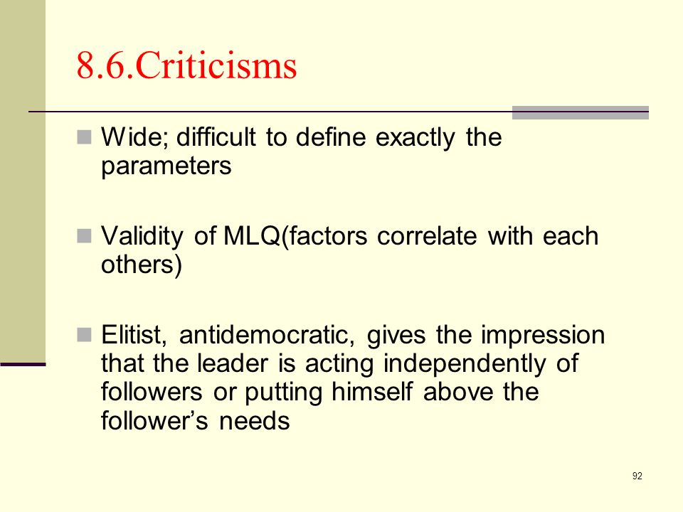 92 8.6.Criticisms Wide; difficult to define exactly the parameters Validity of MLQ(factors correlate with each others) Elitist, antidemocratic, gives the impression that the leader is acting independently of followers or putting himself above the followers needs