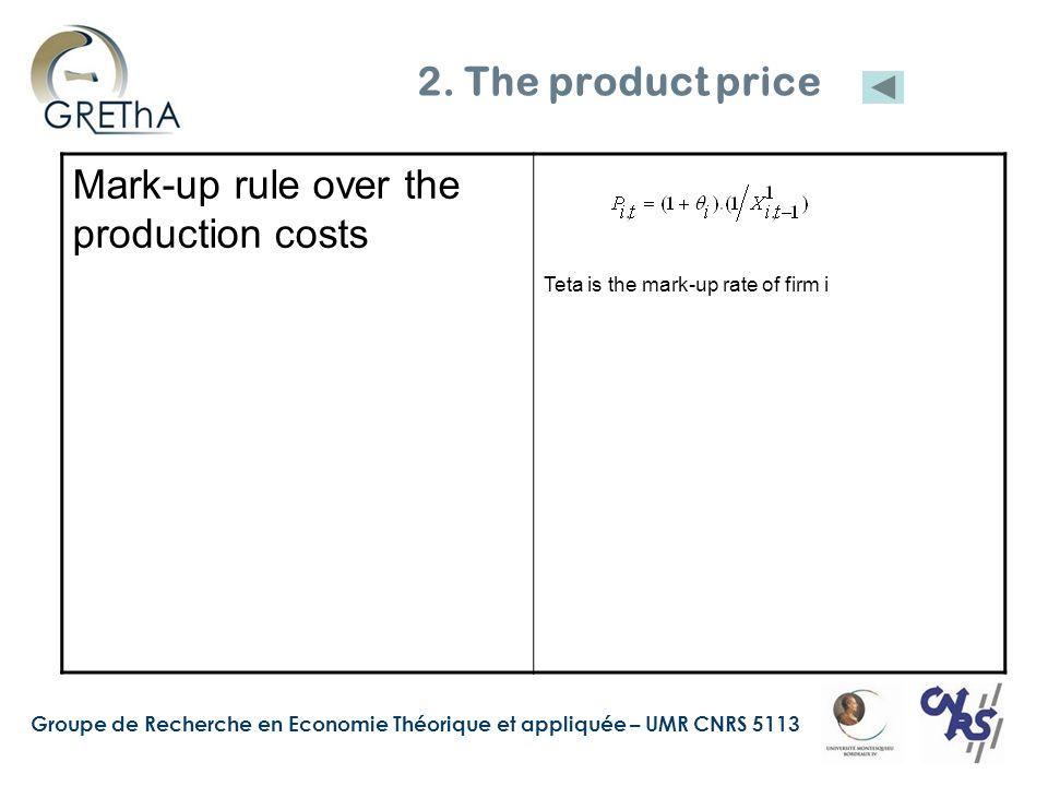 Groupe de Recherche en Economie Théorique et appliquée – UMR CNRS 5113 2. The product price Mark-up rule over the production costs Teta is the mark-up