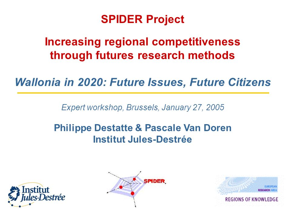 SPIDER Project Increasing regional competitiveness through futures research methods Wallonia in 2020: Future Issues, Future Citizens Expert workshop, Brussels, January 27, 2005 Philippe Destatte & Pascale Van Doren Institut Jules-Destrée