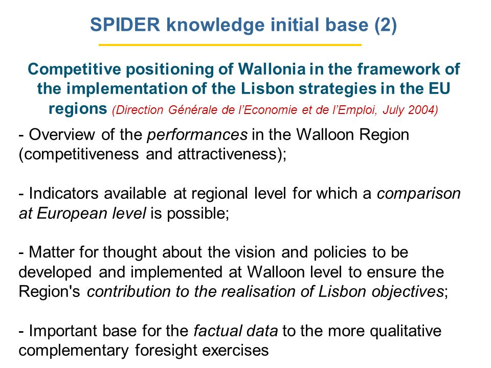 SPIDER knowledge initial base (2) Competitive positioning of Wallonia in the framework of the implementation of the Lisbon strategies in the EU regions (Direction Générale de lEconomie et de lEmploi, July 2004) - Overview of the performances in the Walloon Region (competitiveness and attractiveness); - Indicators available at regional level for which a comparison at European level is possible; - Matter for thought about the vision and policies to be developed and implemented at Walloon level to ensure the Region s contribution to the realisation of Lisbon objectives; - Important base for the factual data to the more qualitative complementary foresight exercises