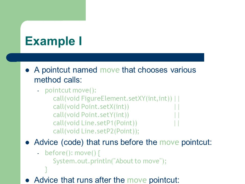 Example I A pointcut named move that chooses various method calls: – pointcut move(): call(void FigureElement.setXY(int,int)) || call(void Point.setX(