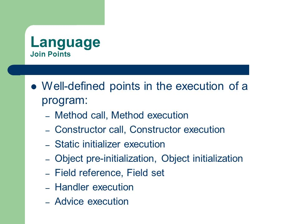 Language Join Points Well-defined points in the execution of a program: – Method call, Method execution – Constructor call, Constructor execution – St