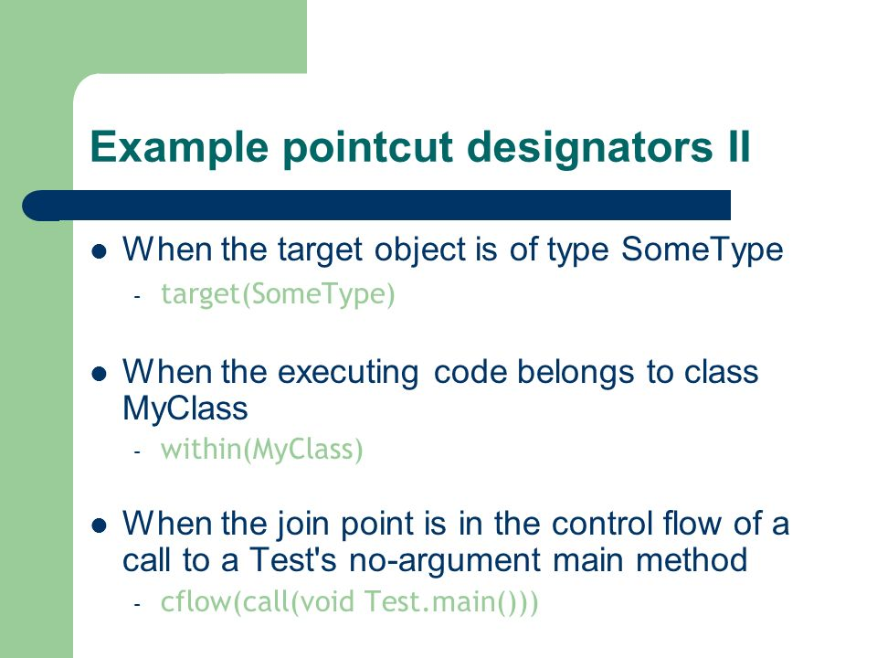 Example pointcut designators II When the target object is of type SomeType – target(SomeType) When the executing code belongs to class MyClass – withi