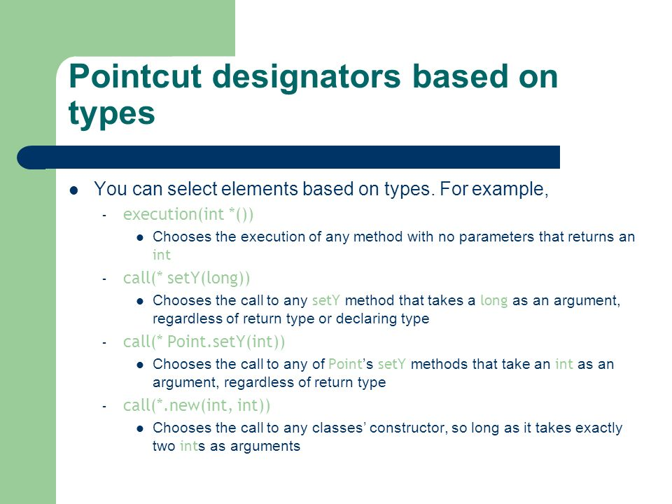 Pointcut designators based on types You can select elements based on types. For example, – execution(int *()) Chooses the execution of any method with