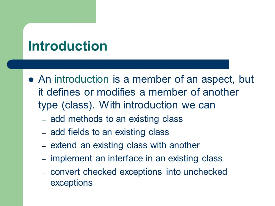 Introduction An introduction is a member of an aspect, but it defines or modifies a member of another type (class). With introduction we can – add met