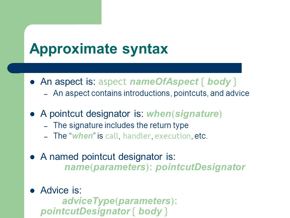 Approximate syntax An aspect is: aspect nameOfAspect { body } – An aspect contains introductions, pointcuts, and advice A pointcut designator is: when