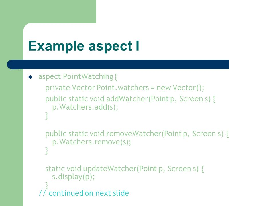 Example aspect I aspect PointWatching { private Vector Point.watchers = new Vector(); public static void addWatcher(Point p, Screen s) { p.Watchers.ad