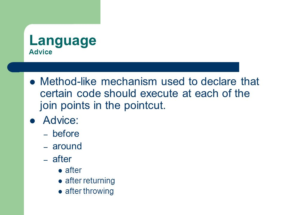 Language Advice Method-like mechanism used to declare that certain code should execute at each of the join points in the pointcut. Advice: – before –