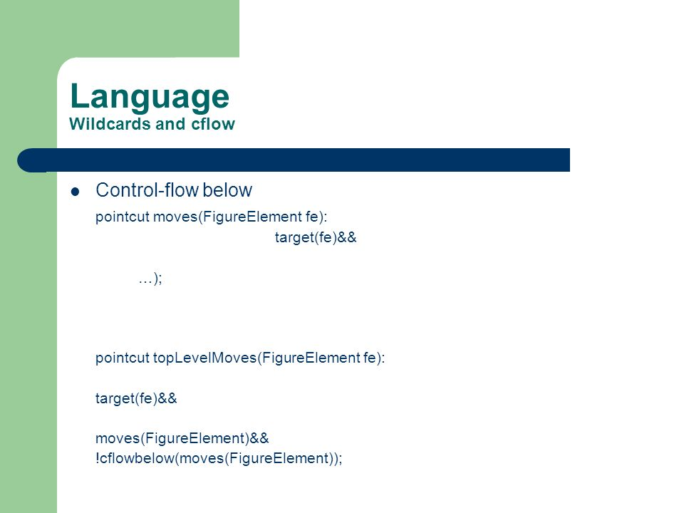 Language Wildcards and cflow Control-flow below pointcut moves(FigureElement fe): target(fe)&& …); pointcut topLevelMoves(FigureElement fe): target(fe