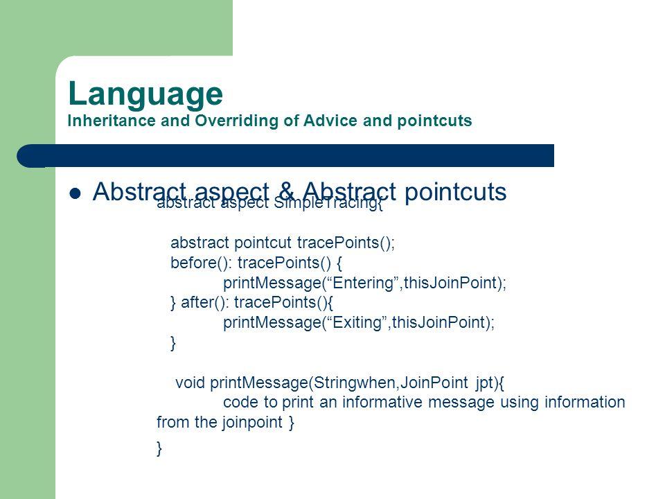 Language Inheritance and Overriding of Advice and pointcuts Abstract aspect & Abstract pointcuts abstract aspect SimpleTracing{ abstract pointcut trac