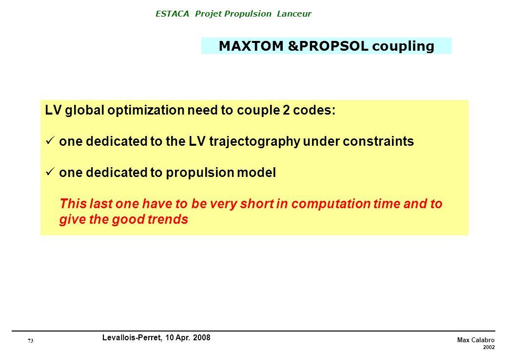 73 Max Calabro 2002 ESTACA Projet Propulsion Lanceur Levallois-Perret, 10 Apr. 2008 MAXTOM &PROPSOL coupling LV global optimization need to couple 2 c