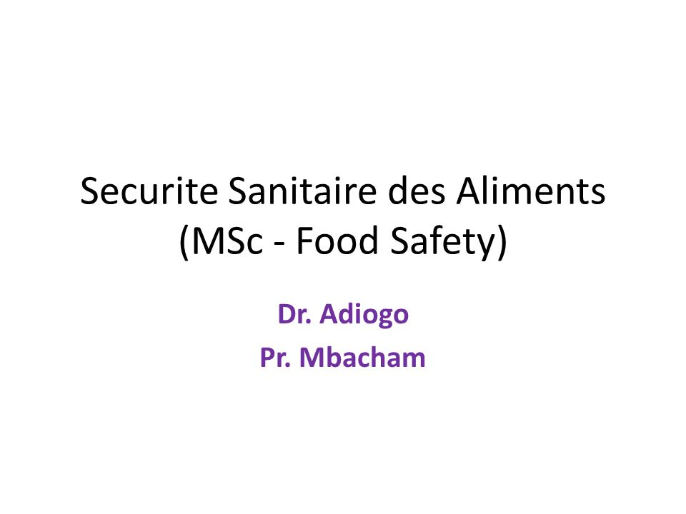 Securite Sanitaire des Aliments (MSc - Food Safety) Dr. Adiogo Pr. Mbacham