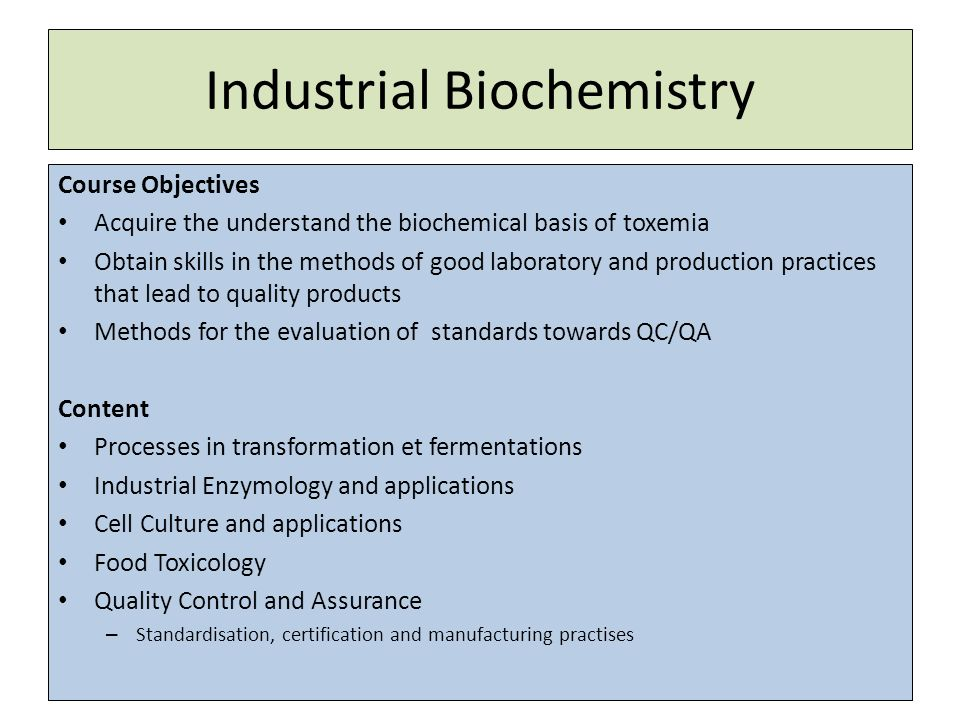 Industrial Biochemistry Course Objectives Acquire the understand the biochemical basis of toxemia Obtain skills in the methods of good laboratory and production practices that lead to quality products Methods for the evaluation of standards towards QC/QA Content Processes in transformation et fermentations Industrial Enzymology and applications Cell Culture and applications Food Toxicology Quality Control and Assurance – Standardisation, certification and manufacturing practises