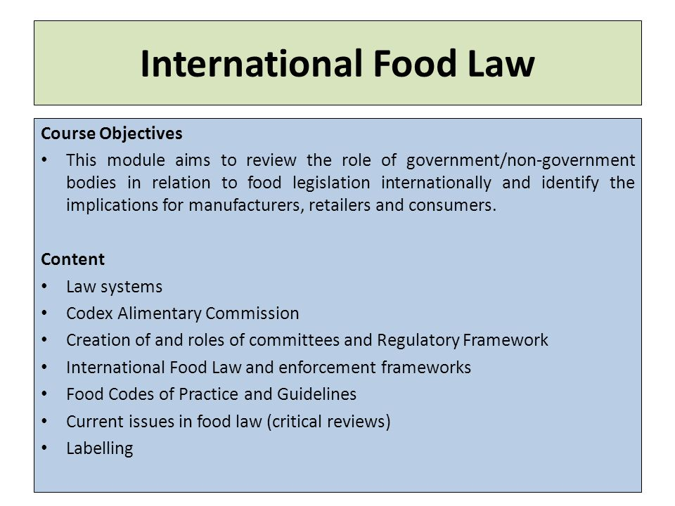 International Food Law Course Objectives This module aims to review the role of government/non-government bodies in relation to food legislation internationally and identify the implications for manufacturers, retailers and consumers.