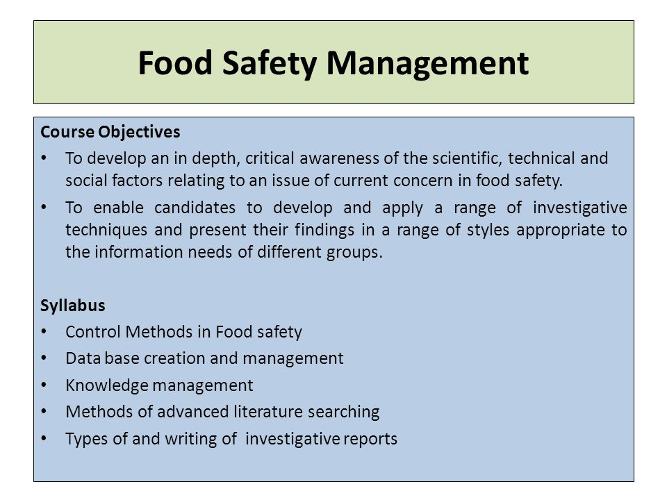 Food Safety Management Course Objectives To develop an in depth, critical awareness of the scientific, technical and social factors relating to an issue of current concern in food safety.