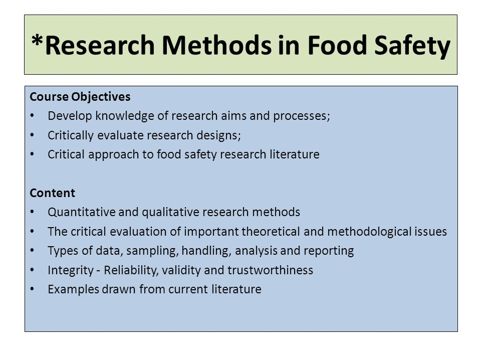 *Research Methods in Food Safety Course Objectives Develop knowledge of research aims and processes; Critically evaluate research designs; Critical approach to food safety research literature Content Quantitative and qualitative research methods The critical evaluation of important theoretical and methodological issues Types of data, sampling, handling, analysis and reporting Integrity - Reliability, validity and trustworthiness Examples drawn from current literature