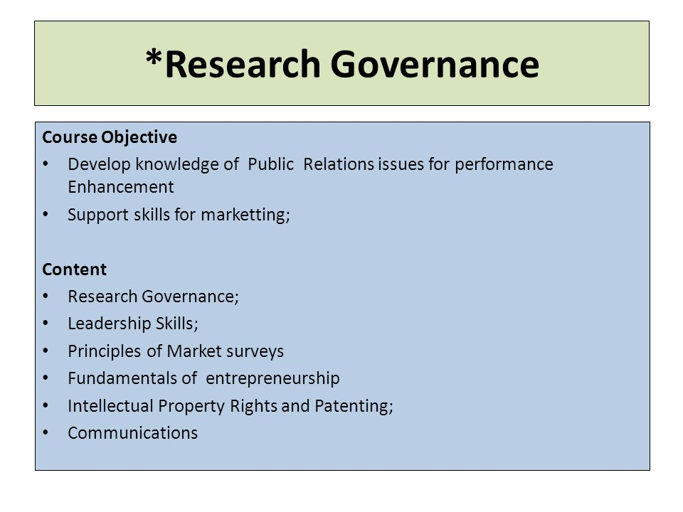 *Research Governance Course Objective Develop knowledge of Public Relations issues for performance Enhancement Support skills for marketting; Content Research Governance; Leadership Skills; Principles of Market surveys Fundamentals of entrepreneurship Intellectual Property Rights and Patenting; Communications