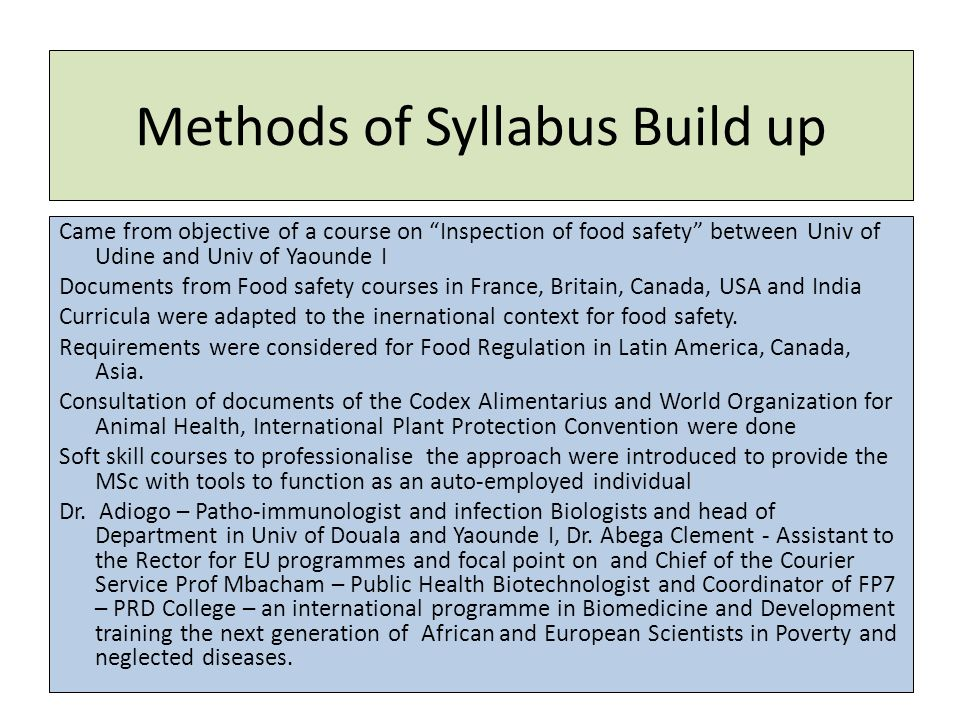Methods of Syllabus Build up Came from objective of a course on Inspection of food safety between Univ of Udine and Univ of Yaounde I Documents from Food safety courses in France, Britain, Canada, USA and India Curricula were adapted to the inernational context for food safety.
