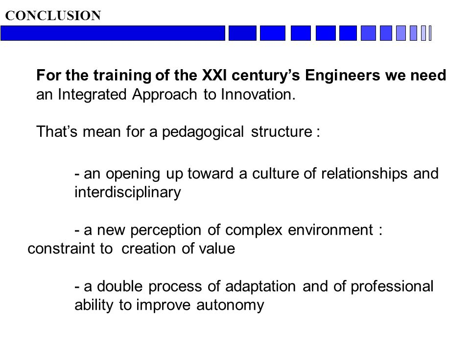 - an opening up toward a culture of relationships and interdisciplinary - a new perception of complex environment : constraint to creation of value - a double process of adaptation and of professional ability to improve autonomy CONCLUSION For the training of the XXI centurys Engineers we need an Integrated Approach to Innovation.