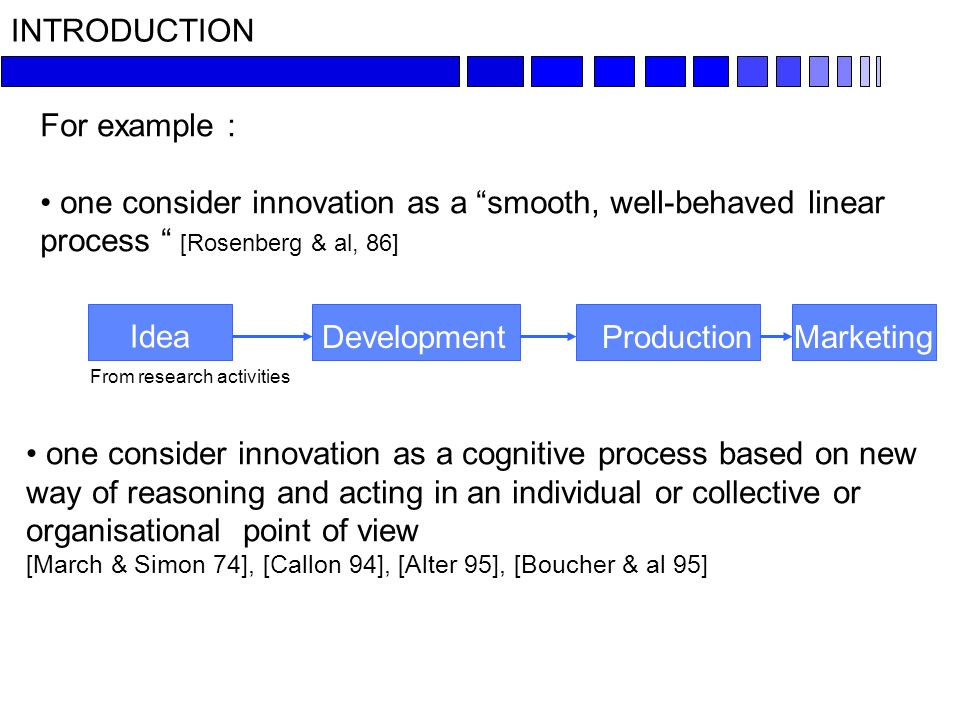INTRODUCTION For example : one consider innovation as a smooth, well-behaved linear process [Rosenberg & al, 86] Idea From research activities MarketingDevelopment one consider innovation as a cognitive process based on new way of reasoning and acting in an individual or collective or organisational point of view [March & Simon 74], [Callon 94], [Alter 95], [Boucher & al 95] Production