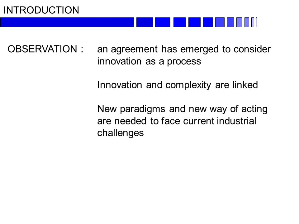 INTRODUCTION OBSERVATION : an agreement has emerged to consider innovation as a process Innovation and complexity are linked New paradigms and new way of acting are needed to face current industrial challenges