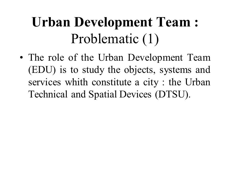 Urban Development Team : Problematic (1) The role of the Urban Development Team (EDU) is to study the objects, systems and services whith constitute a