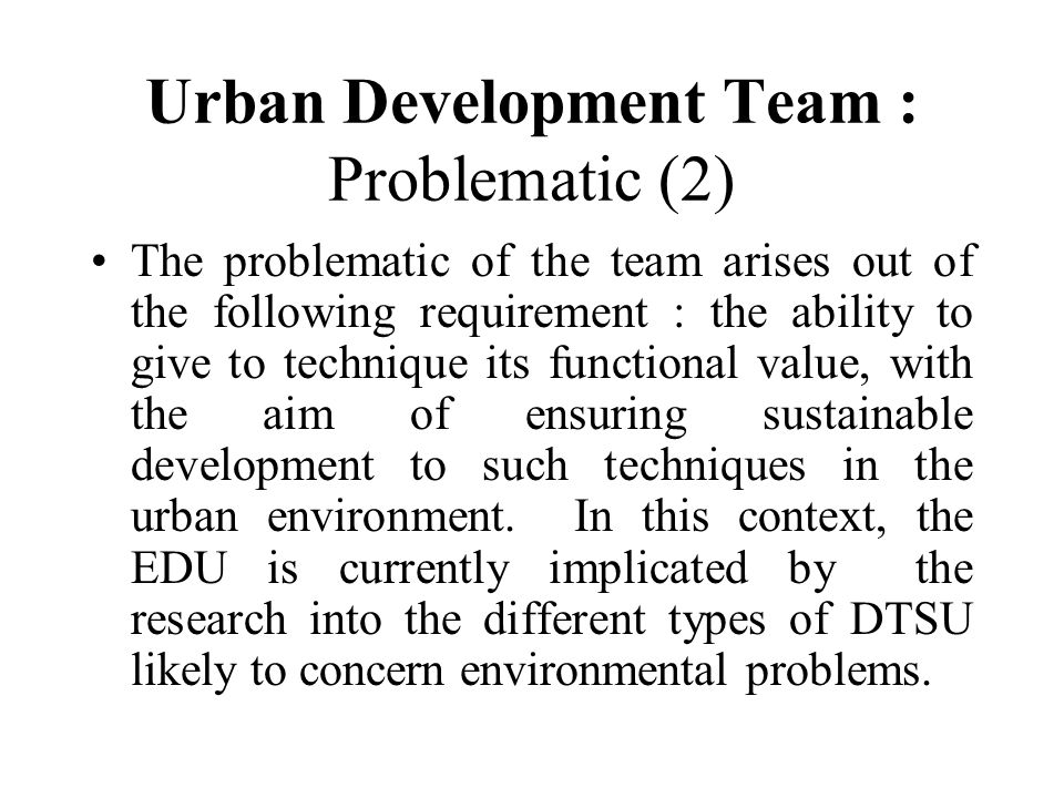 Urban Development Team : Problematic (2) The problematic of the team arises out of the following requirement : the ability to give to technique its fu