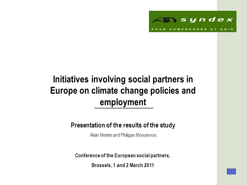 1 Initiatives involving social partners in Europe on climate change policies and employment Presentation of the results of the study Conference of the