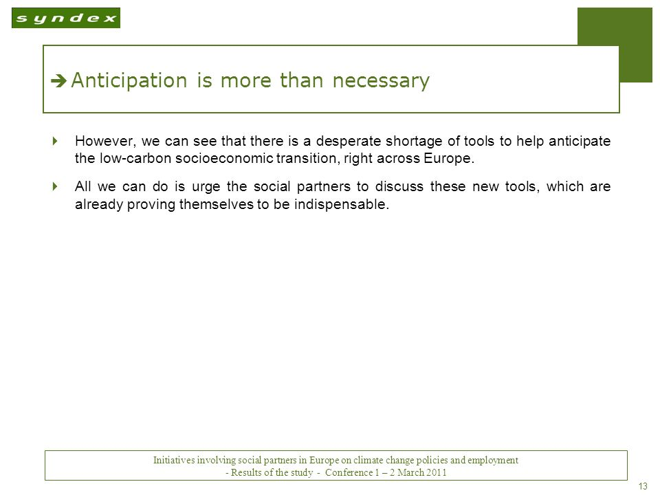 Initiatives impliquant les partenaires sociaux en Europe sur les politiques du changement climatique et lemploi - Conclusions - Conférence des 1 er et 2 mars 2011 13 Anticipation is more than necessary However, we can see that there is a desperate shortage of tools to help anticipate the low-carbon socioeconomic transition, right across Europe.