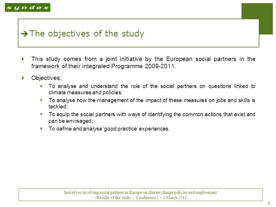 Initiatives impliquant les partenaires sociaux en Europe sur les politiques du changement climatique et lemploi - Conclusions - Conférence des 1 er et 2 mars 2011 2 The objectives of the study This study comes from a joint initiative by the European social partners in the framework of their integrated Programme 2009-2011.