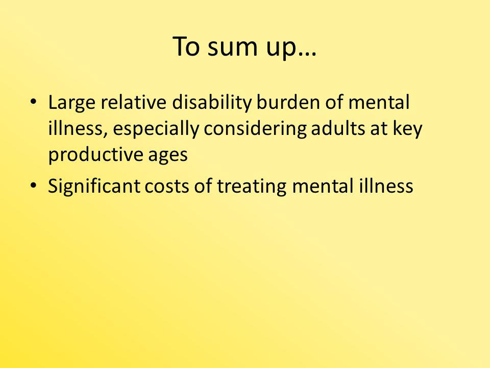 To sum up… Large relative disability burden of mental illness, especially considering adults at key productive ages Significant costs of treating ment