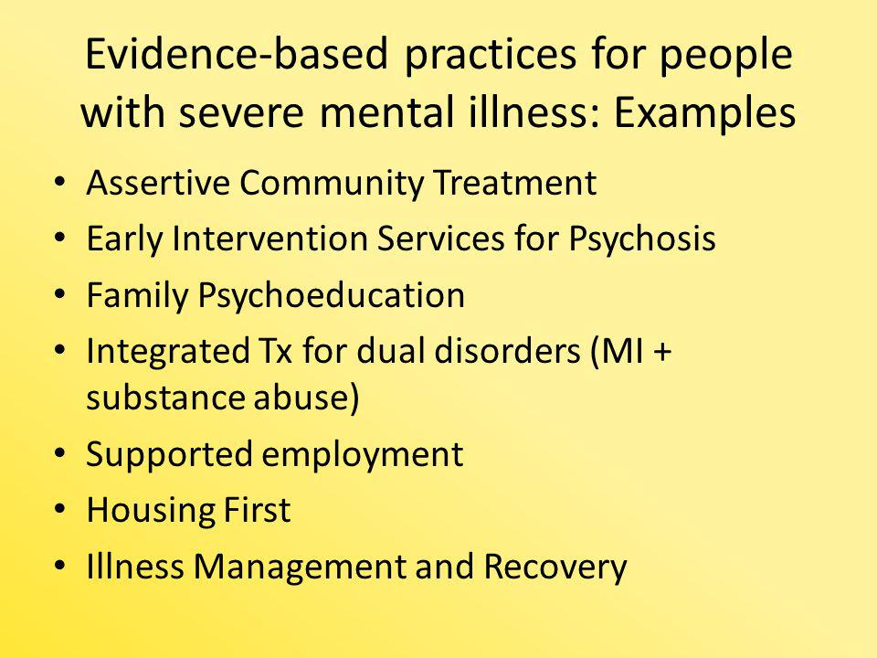 Evidence-based practices for people with severe mental illness: Examples Assertive Community Treatment Early Intervention Services for Psychosis Famil