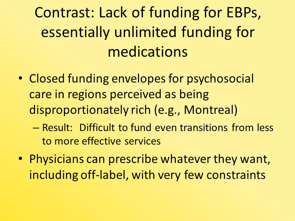 Contrast: Lack of funding for EBPs, essentially unlimited funding for medications Closed funding envelopes for psychosocial care in regions perceived