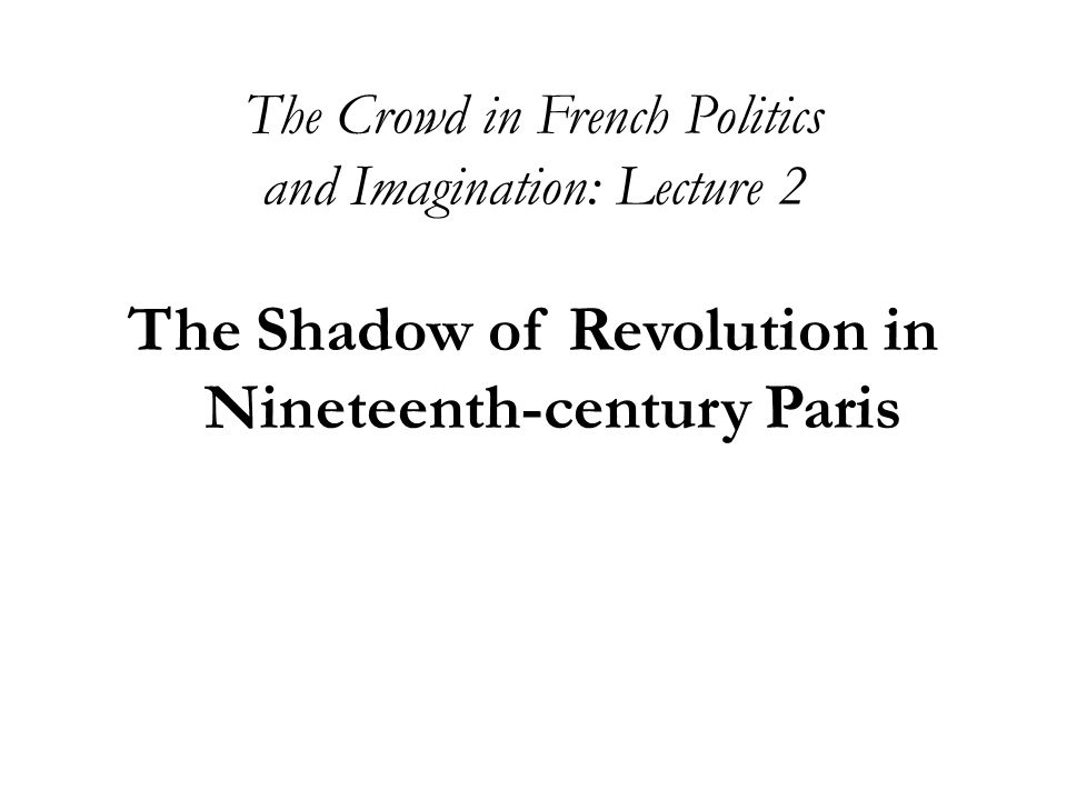 The Crowd in French Politics and Imagination: Lecture 2 The Shadow of Revolution in Nineteenth-century Paris