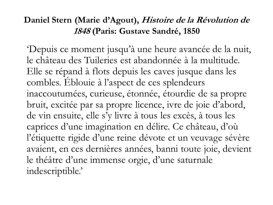 Daniel Stern (Marie dAgout), Histoire de la Révolution de 1848 (Paris: Gustave Sandré, 1850 Depuis ce moment jusquà une heure avancée de la nuit, le château des Tuileries est abandonnée à la multitude.