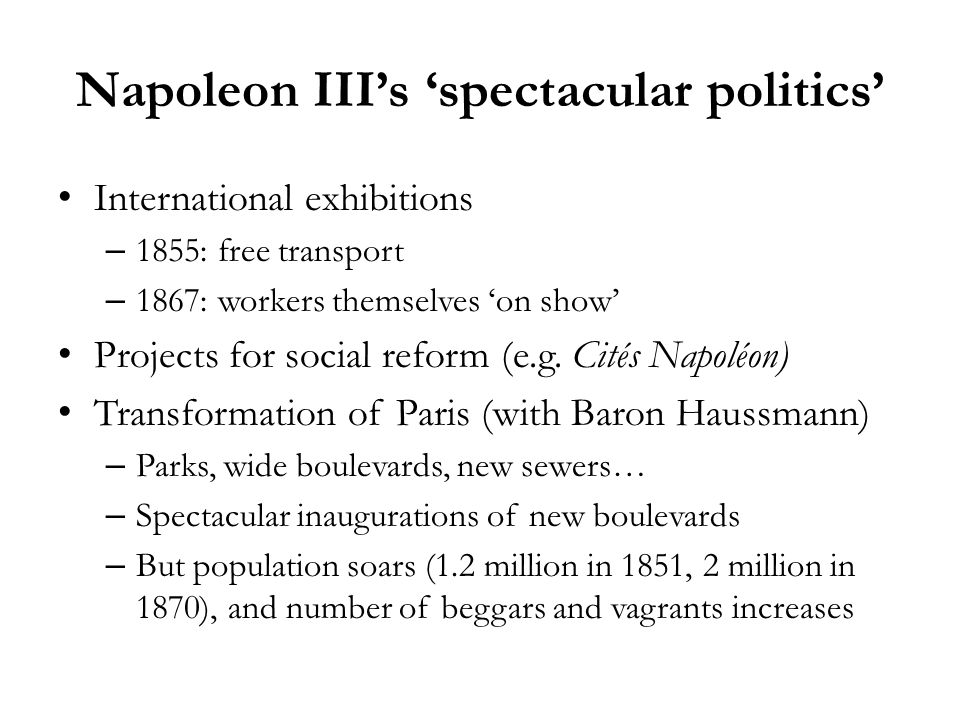 Napoleon IIIs spectacular politics International exhibitions – 1855: free transport – 1867: workers themselves on show Projects for social reform (e.g.