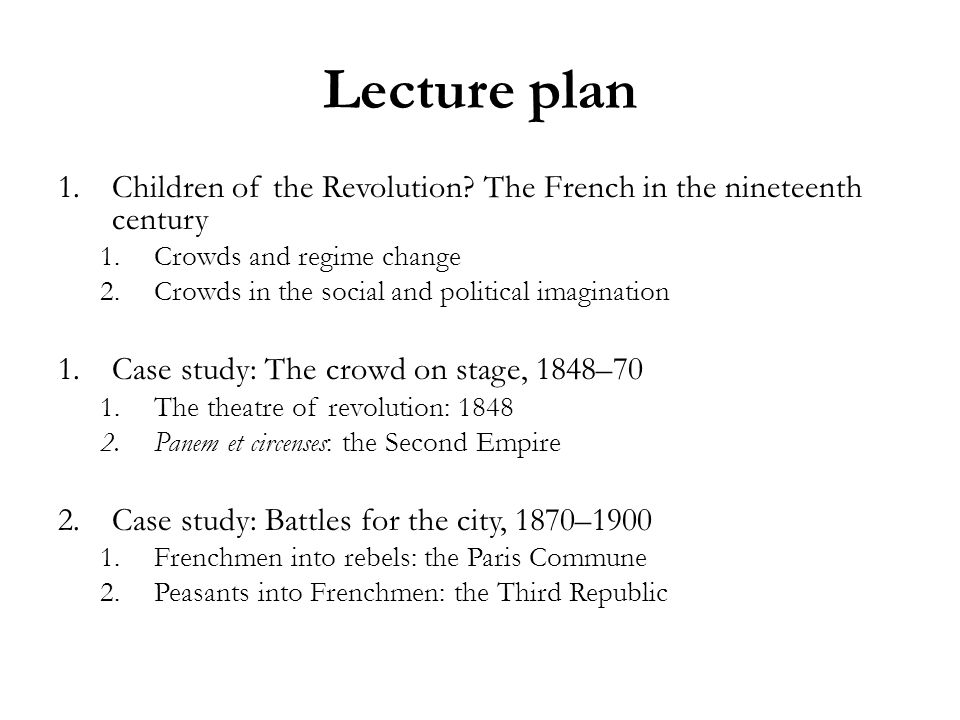 Lecture plan 1.Children of the Revolution? The French in the nineteenth century 1.Crowds and regime change 2.Crowds in the social and political imagin