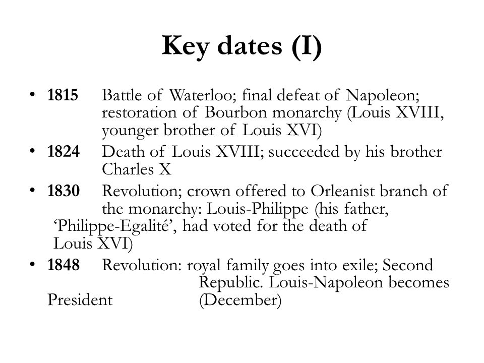 Key dates (I) 1815Battle of Waterloo; final defeat of Napoleon; restoration of Bourbon monarchy (Louis XVIII, younger brother of Louis XVI) 1824Death