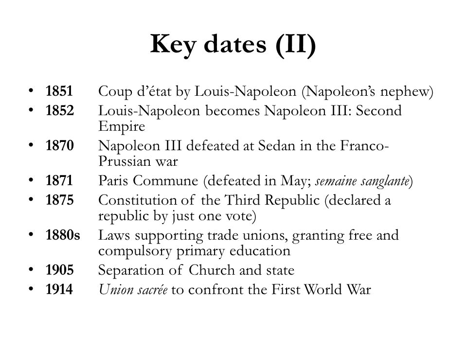 Key dates (II) 1851Coup détat by Louis-Napoleon (Napoleons nephew) 1852Louis-Napoleon becomes Napoleon III: Second Empire 1870Napoleon III defeated at Sedan in the Franco- Prussian war 1871Paris Commune (defeated in May; semaine sanglante) 1875Constitution of the Third Republic (declared a republic by just one vote) 1880sLaws supporting trade unions, granting free and compulsory primary education 1905Separation of Church and state 1914Union sacrée to confront the First World War